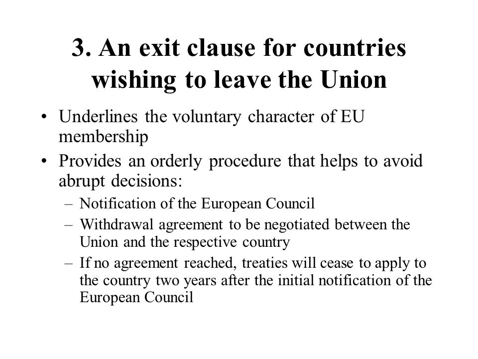 3. An exit clause for countries wishing to leave the Union Underlines the voluntary character of EU membership Provides an orderly procedure that help