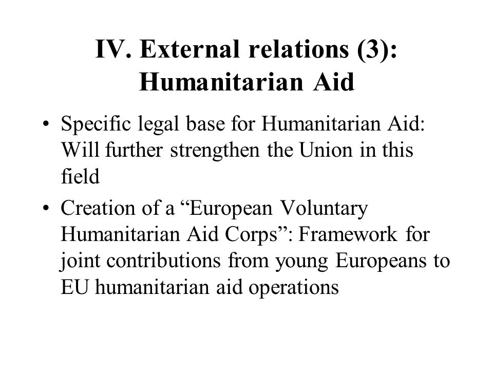 IV. External relations (3): Humanitarian Aid Specific legal base for Humanitarian Aid: Will further strengthen the Union in this field Creation of a E