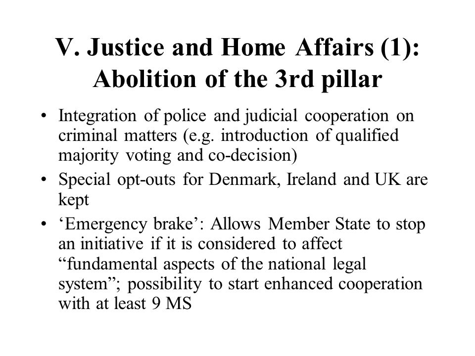 V. Justice and Home Affairs (1): Abolition of the 3rd pillar Integration of police and judicial cooperation on criminal matters (e.g. introduction of