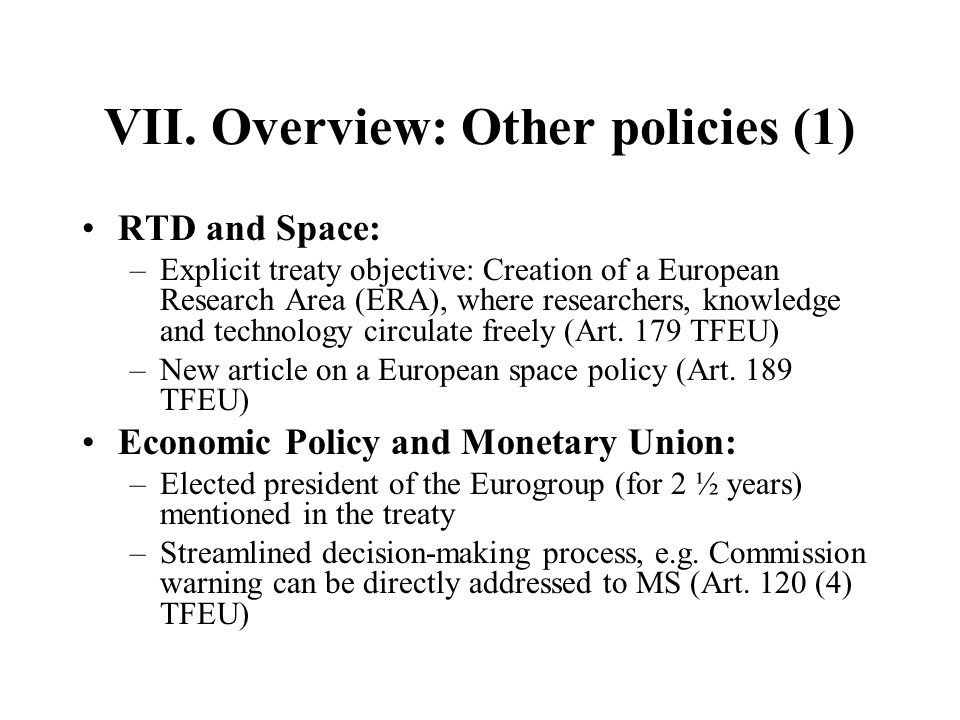 VII. Overview: Other policies (1) RTD and Space: –Explicit treaty objective: Creation of a European Research Area (ERA), where researchers, knowledge