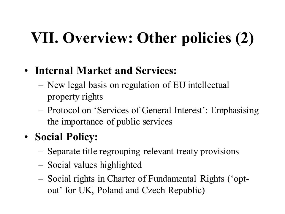 VII. Overview: Other policies (2) Internal Market and Services: –New legal basis on regulation of EU intellectual property rights –Protocol on Service