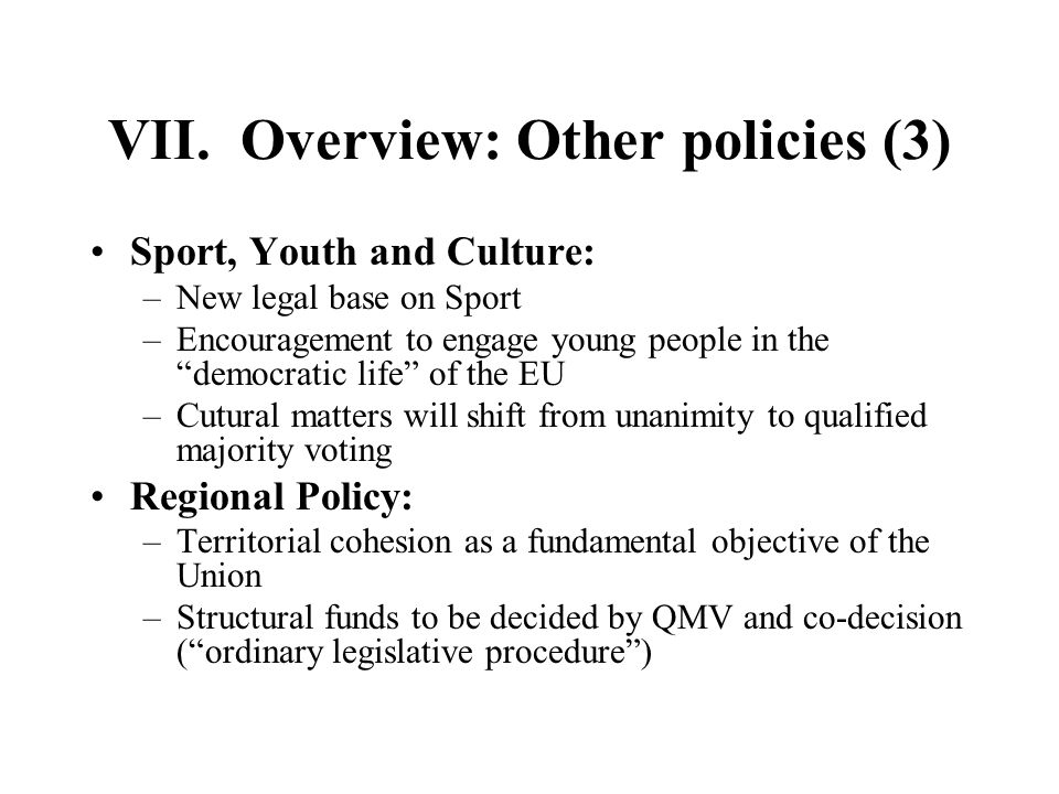 VII. Overview: Other policies (3) Sport, Youth and Culture: –New legal base on Sport –Encouragement to engage young people in thedemocratic life of th