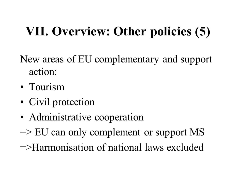 VII. Overview: Other policies (5) New areas of EU complementary and support action: Tourism Civil protection Administrative cooperation => EU can only
