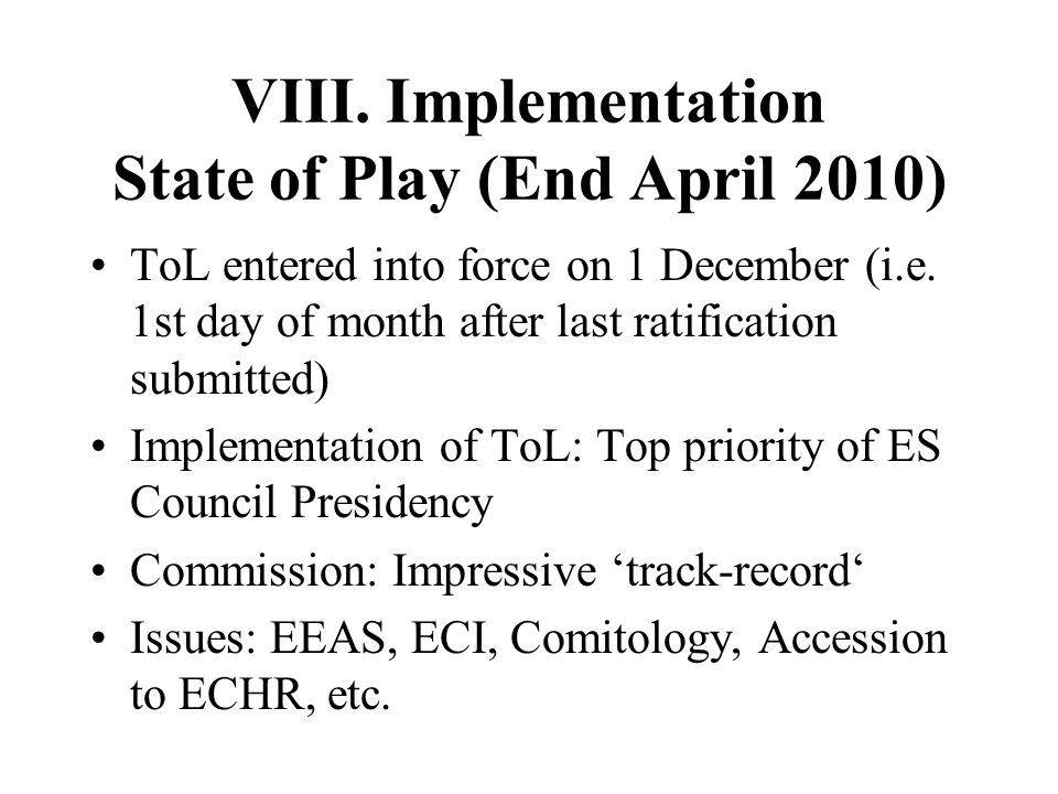 VIII. Implementation State of Play (End April 2010) ToL entered into force on 1 December (i.e. 1st day of month after last ratification submitted) Imp