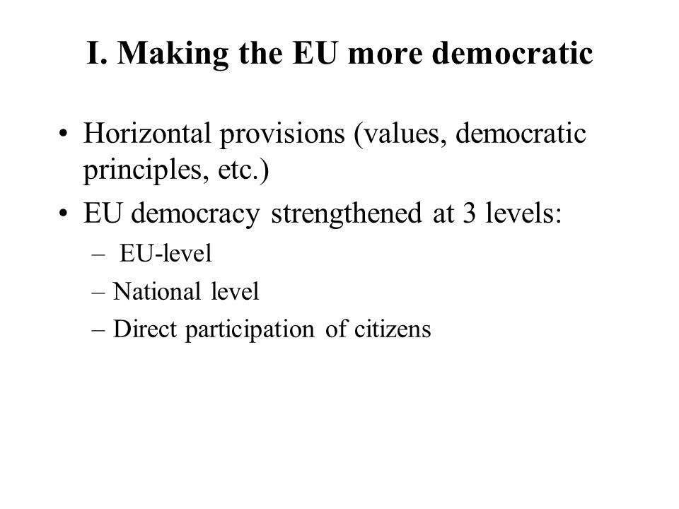 I. Making the EU more democratic Horizontal provisions (values, democratic principles, etc.) EU democracy strengthened at 3 levels: – EU-level –Nation
