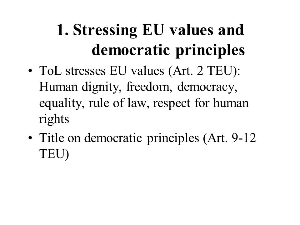 1. Stressing EU values and democratic principles ToL stresses EU values (Art. 2 TEU): Human dignity, freedom, democracy, equality, rule of law, respec