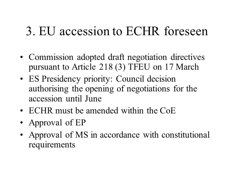 3. EU accession to ECHR foreseen Commission adopted draft negotiation directives pursuant to Article 218 (3) TFEU on 17 March ES Presidency priority: