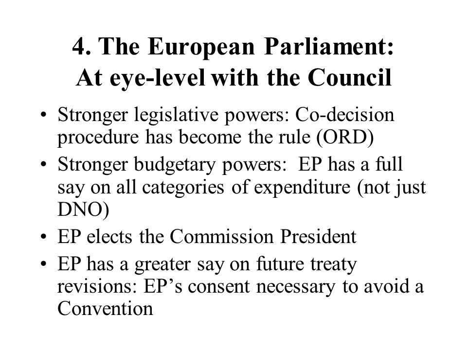 4. The European Parliament: At eye-level with the Council Stronger legislative powers: Co-decision procedure has become the rule (ORD) Stronger budget