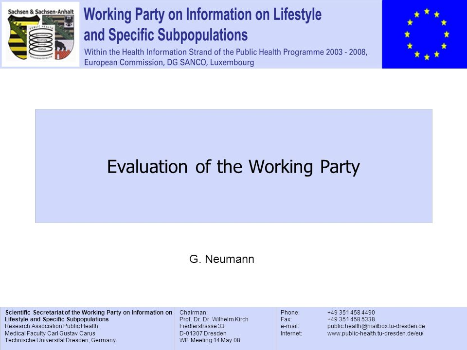 Scientific Secretariat of the Working Party on Information on Lifestyle and Specific Subpopulations Research Association Public Health Medical Faculty Carl Gustav Carus Technische Universität Dresden, Germany Phone: +49 351 458 4490 Fax: +49 351 458 5338 e-mail: public.health@mailbox.tu-dresden.de Internet: www.public-health.tu-dresden.de/eu/ Chairman: Prof.