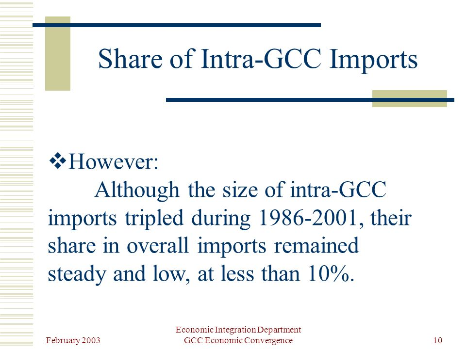 February 2003 Economic Integration Department GCC Economic Convergence10 Share of Intra-GCC Imports However: Although the size of intra-GCC imports tripled during 1986-2001, their share in overall imports remained steady and low, at less than 10%.