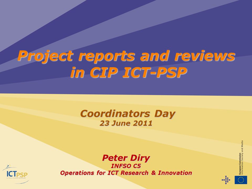 Project reports and reviews in CIP ICT-PSP Coordinators Day 23 June 2011 Peter Diry INFSO C5 Operations for ICT Research & Innovation Coordinators Day 23 June 2011 Peter Diry INFSO C5 Operations for ICT Research & Innovation