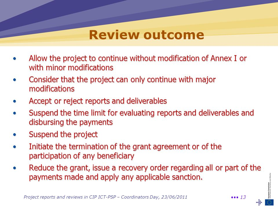 Project reports and reviews in CIP ICT-PSP – Coordinators Day, 23/06/2011 13 Review outcome Allow the project to continue without modification of Annex I or with minor modificationsAllow the project to continue without modification of Annex I or with minor modifications Consider that the project can only continue with major modificationsConsider that the project can only continue with major modifications Accept or reject reports and deliverablesAccept or reject reports and deliverables Suspend the time limit for evaluating reports and deliverables and disbursing the paymentsSuspend the time limit for evaluating reports and deliverables and disbursing the payments Suspend the projectSuspend the project Initiate the termination of the grant agreement or of the participation of any beneficiaryInitiate the termination of the grant agreement or of the participation of any beneficiary Reduce the grant, issue a recovery order regarding all or part of the payments made and apply any applicable sanction.Reduce the grant, issue a recovery order regarding all or part of the payments made and apply any applicable sanction.
