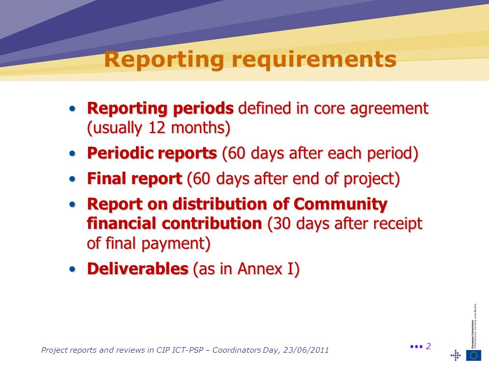 Project reports and reviews in CIP ICT-PSP – Coordinators Day, 23/06/2011 2 Reporting requirements Reporting periods defined in core agreement (usuall
