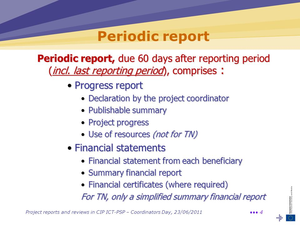 Project reports and reviews in CIP ICT-PSP – Coordinators Day, 23/06/2011 4 Periodic report Periodic report, due 60 days after reporting period (incl.