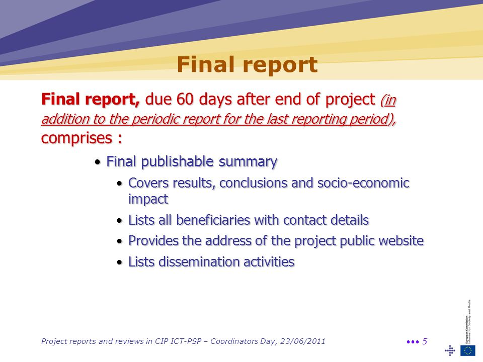 Project reports and reviews in CIP ICT-PSP – Coordinators Day, 23/06/2011 5 Final report Final report, due 60 days after end of project (in addition t