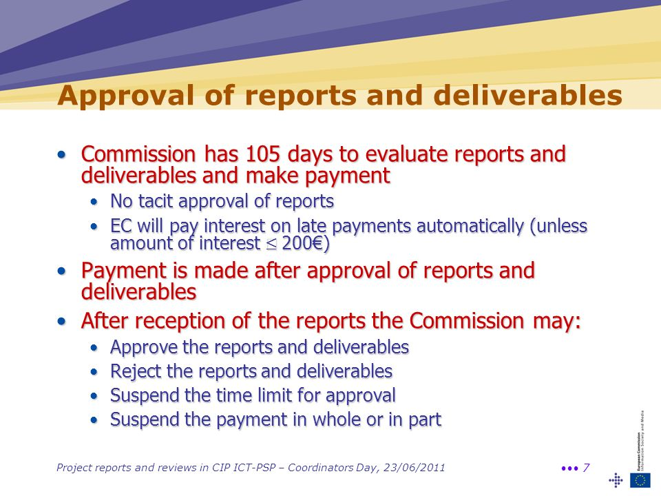 Project reports and reviews in CIP ICT-PSP – Coordinators Day, 23/06/2011 7 Approval of reports and deliverables Commission has 105 days to evaluate reports and deliverables and make paymentCommission has 105 days to evaluate reports and deliverables and make payment No tacit approval of reportsNo tacit approval of reports EC will pay interest on late payments automatically (unless amount of interest 200)EC will pay interest on late payments automatically (unless amount of interest 200) Payment is made after approval of reports and deliverablesPayment is made after approval of reports and deliverables After reception of the reports the Commission may:After reception of the reports the Commission may: Approve the reports and deliverablesApprove the reports and deliverables Reject the reports and deliverablesReject the reports and deliverables Suspend the time limit for approvalSuspend the time limit for approval Suspend the payment in whole or in partSuspend the payment in whole or in part