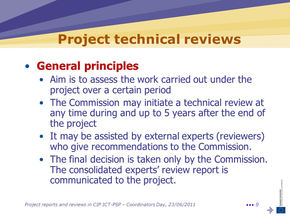 Project reports and reviews in CIP ICT-PSP – Coordinators Day, 23/06/2011 9 Project technical reviews General principles Aim is to assess the work car