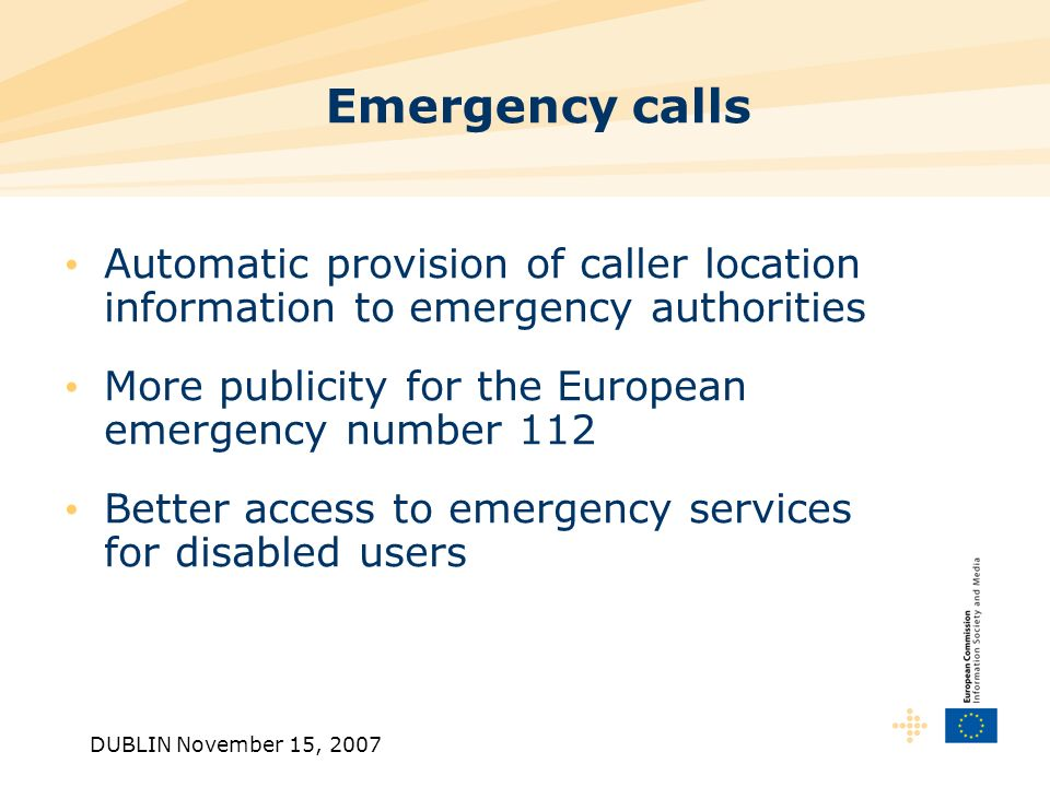 DUBLIN November 15, 2007 Emergency calls Automatic provision of caller location information to emergency authorities More publicity for the European emergency number 112 Better access to emergency services for disabled users