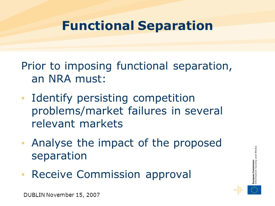 DUBLIN November 15, 2007 Functional Separation Prior to imposing functional separation, an NRA must: Identify persisting competition problems/market failures in several relevant markets Analyse the impact of the proposed separation Receive Commission approval