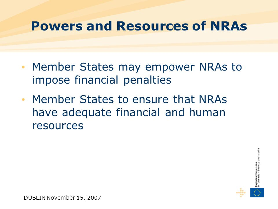 DUBLIN November 15, 2007 Powers and Resources of NRAs Member States may empower NRAs to impose financial penalties Member States to ensure that NRAs have adequate financial and human resources