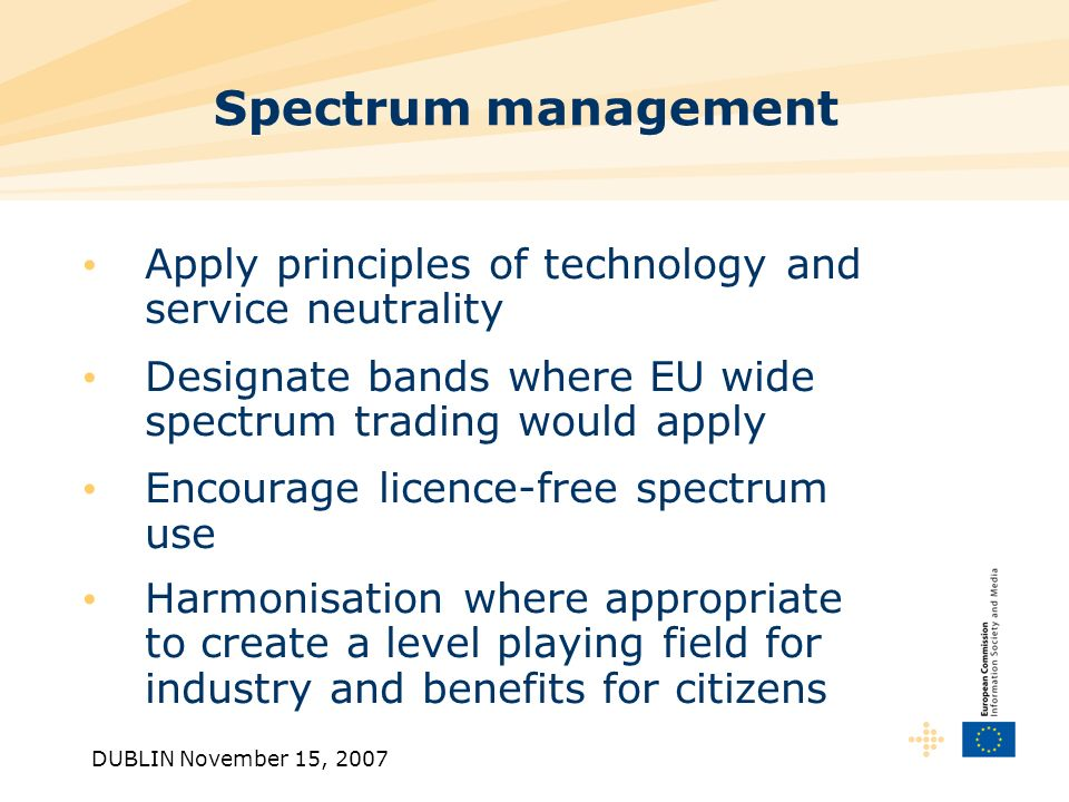 DUBLIN November 15, 2007 Spectrum management Apply principles of technology and service neutrality Designate bands where EU wide spectrum trading would apply Encourage licence-free spectrum use Harmonisation where appropriate to create a level playing field for industry and benefits for citizens