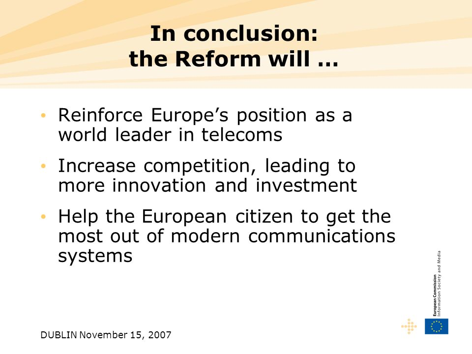 DUBLIN November 15, 2007 In conclusion: the Reform will … Reinforce Europes position as a world leader in telecoms Increase competition, leading to more innovation and investment Help the European citizen to get the most out of modern communications systems