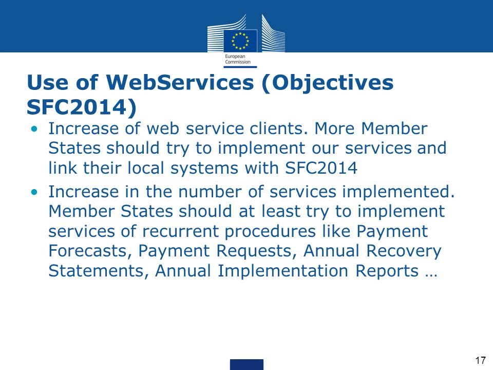 17 Use of WebServices (Objectives SFC2014) Increase of web service clients. More Member States should try to implement our services and link their loc