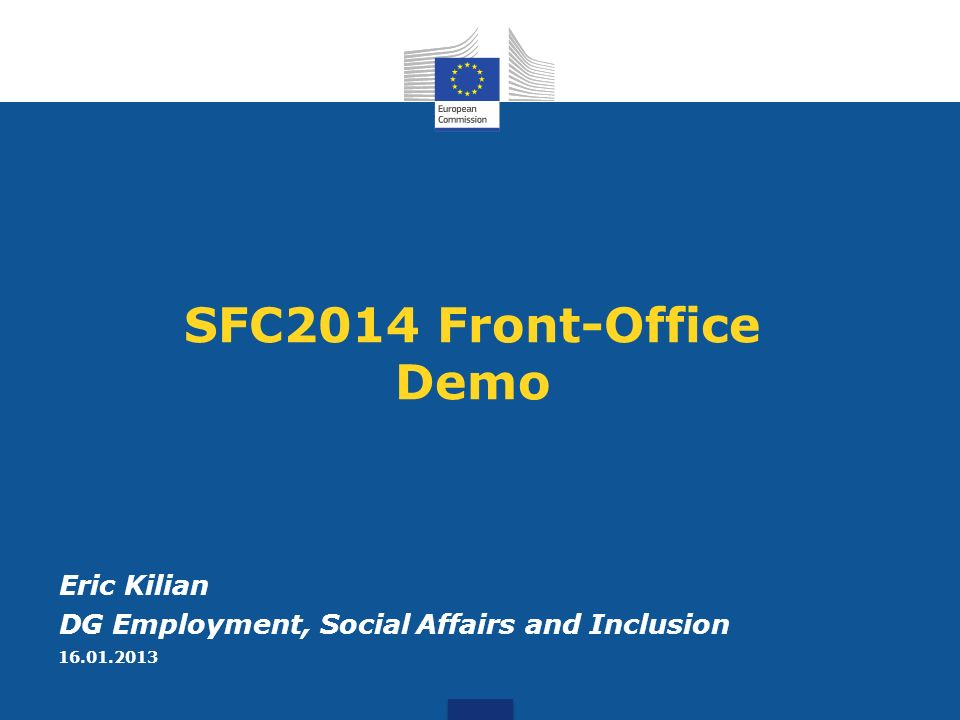 SFC2014 Front-Office Demo Eric Kilian DG Employment, Social Affairs and Inclusion 16.01.2013