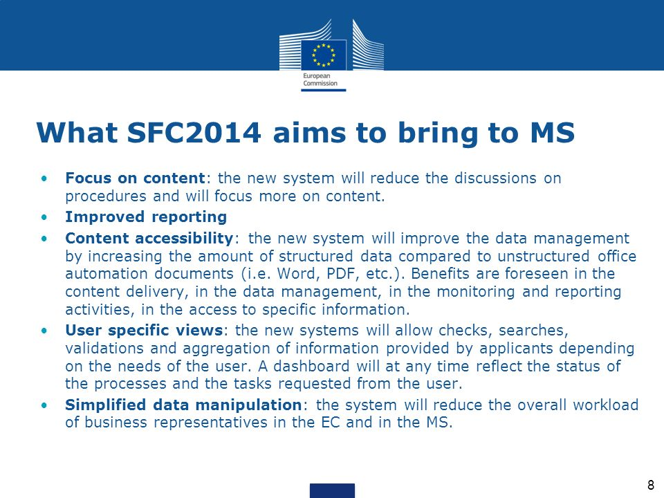 What SFC2014 aims to bring to the European Commission Single implementation of the rules on Programme management for all participating actors More automation: automatic controls of information automatic calculations automatic decisions based on content (No need of a Commission Decision for non essential fields in the OP – those not part of Commission Decision) Less administrative burden: no more physical document shipping resulting in reduced shipping times on-line status tracking resulting in more transparency faster pay-out thanks to electronic payment claims Streamlined workflows for administrations with less paperwork Generation of annual reports, official documents, decisions in one-click Improved reporting from day 1 Improved interoperability with other systems in the Commission (ABAC, e-GREFFE, WFS, EFFONT, RDIS II, Ares …) 9