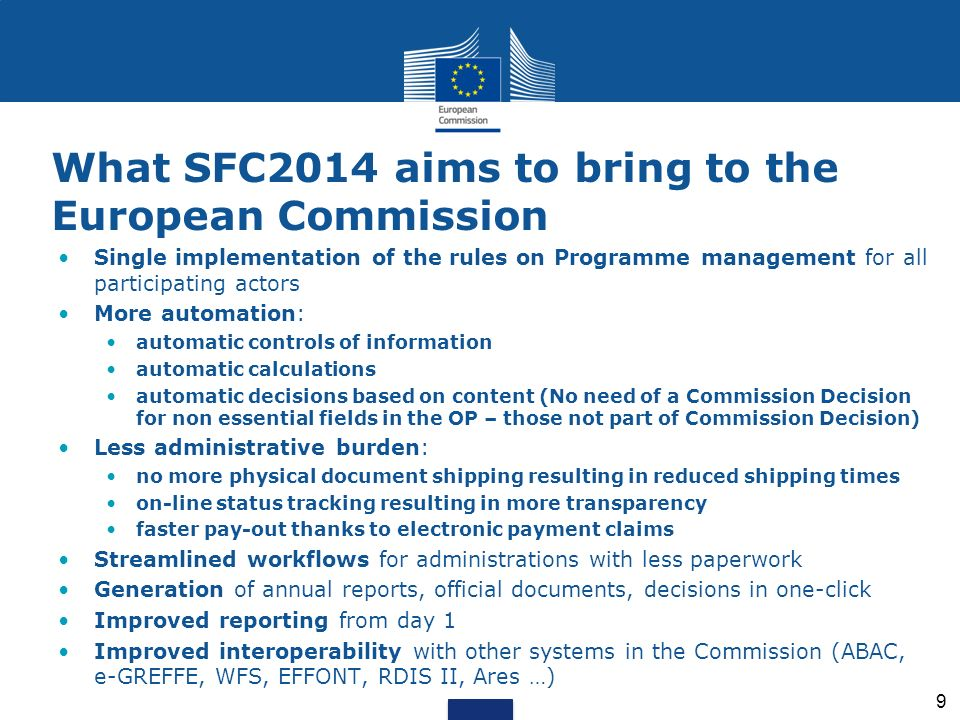 What SFC2014 aims to bring to the European Commission Single implementation of the rules on Programme management for all participating actors More aut