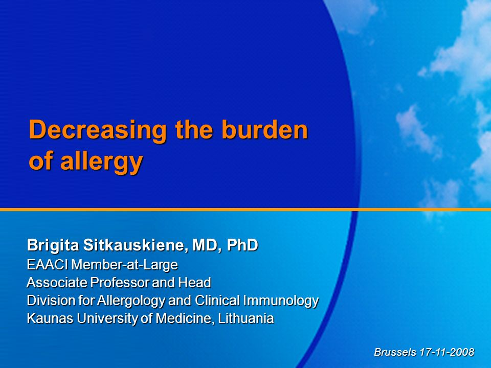 Decreasing the burden of allergy Brigita Sitkauskiene, MD, PhD EAACI Member-at-Large Associate Professor and Head Division for Allergology and Clinica