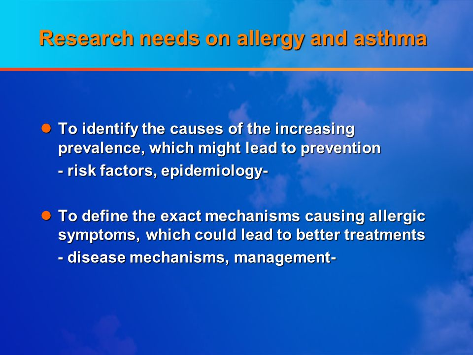Research needs on allergy and asthma lTo identify the causes of the increasing prevalence, which might lead to prevention - risk factors, epidemiology