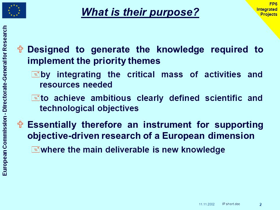 11.11.2002 European Commission - Directorate-General for Research IP short.doc 2 FP6 Integrated Projects What is their purpose.