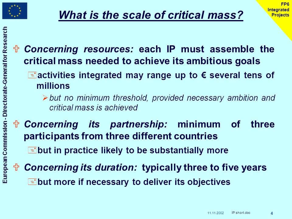 11.11.2002 European Commission - Directorate-General for Research IP short.doc 4 FP6 Integrated Projects What is the scale of critical mass.