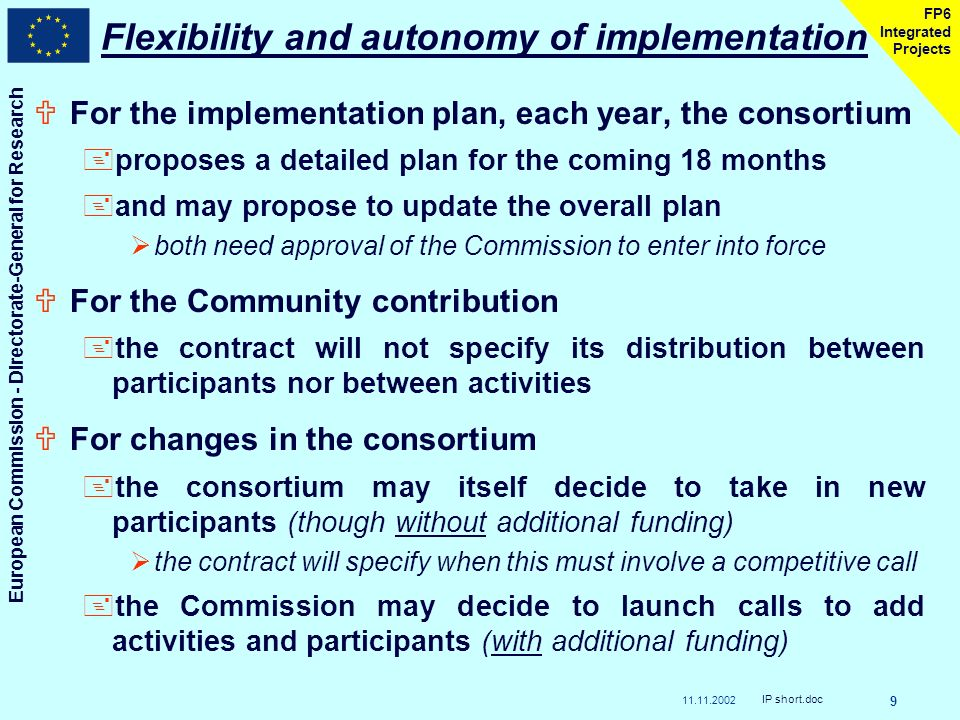 11.11.2002 European Commission - Directorate-General for Research IP short.doc 9 FP6 Integrated Projects Flexibility and autonomy of implementation UFor the implementation plan, each year, the consortium +proposes a detailed plan for the coming 18 months +and may propose to update the overall plan both need approval of the Commission to enter into force UFor the Community contribution +the contract will not specify its distribution between participants nor between activities UFor changes in the consortium +the consortium may itself decide to take in new participants (though without additional funding) the contract will specify when this must involve a competitive call +the Commission may decide to launch calls to add activities and participants (with additional funding)