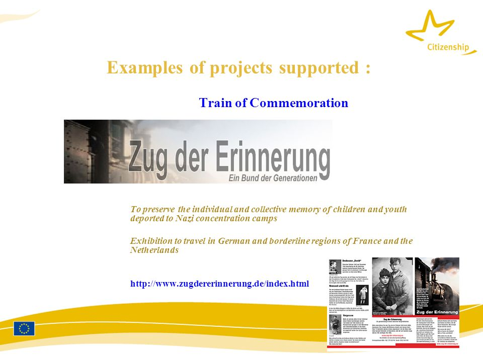 Examples of projects supported : Train of Commemoration To preserve the individual and collective memory of children and youth deported to Nazi concentration camps Exhibition to travel in German and borderline regions of France and the Netherlands http://www.zugdererinnerung.de/index.html