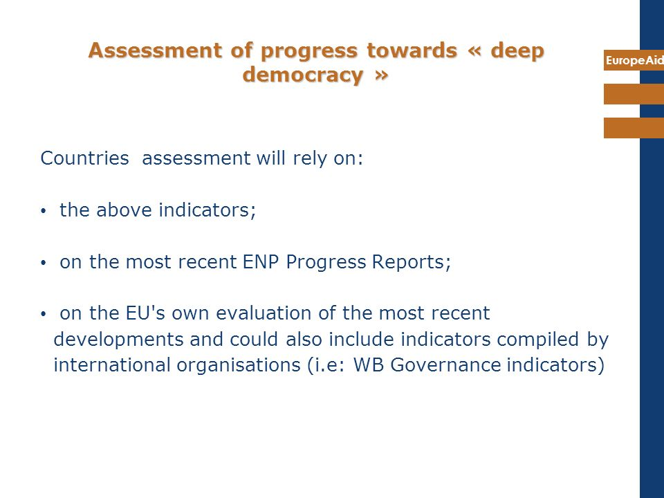 EuropeAid Assessment of progress towards « deep democracy » Countries assessment will rely on: the above indicators; on the most recent ENP Progress R