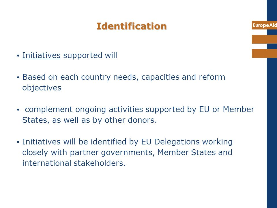 EuropeAid Identification Initiatives supported will Based on each country needs, capacities and reform objectives complement ongoing activities suppor