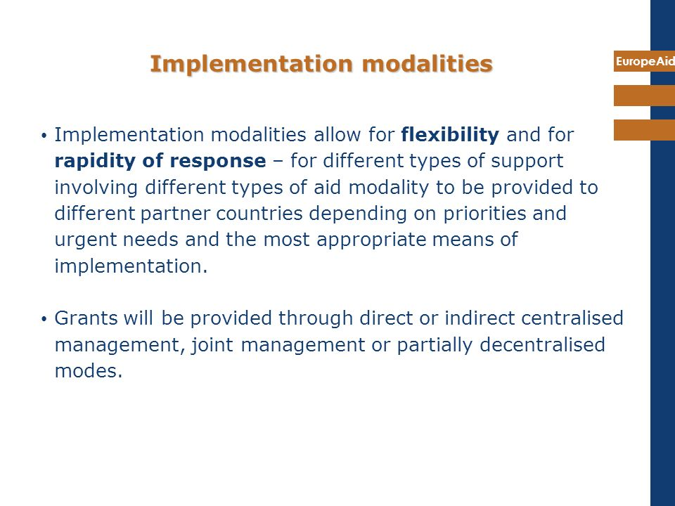 EuropeAid Implementation modalities Implementation modalities allow for flexibility and for rapidity of response – for different types of support invo
