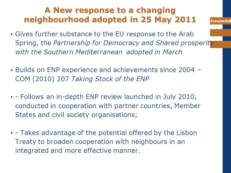 EuropeAid A New response to a changing neighbourhood adopted in 25 May 2011 Gives further substance to the EU response to the Arab Spring, the Partner