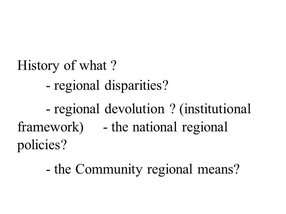 History of what ? - regional disparities? - regional devolution ? (institutional framework) - the national regional policies? - the Community regional