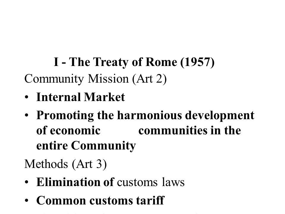 I - The Treaty of Rome (1957) Community Mission (Art 2) Internal Market Promoting the harmonious development of economic communities in the entire Com