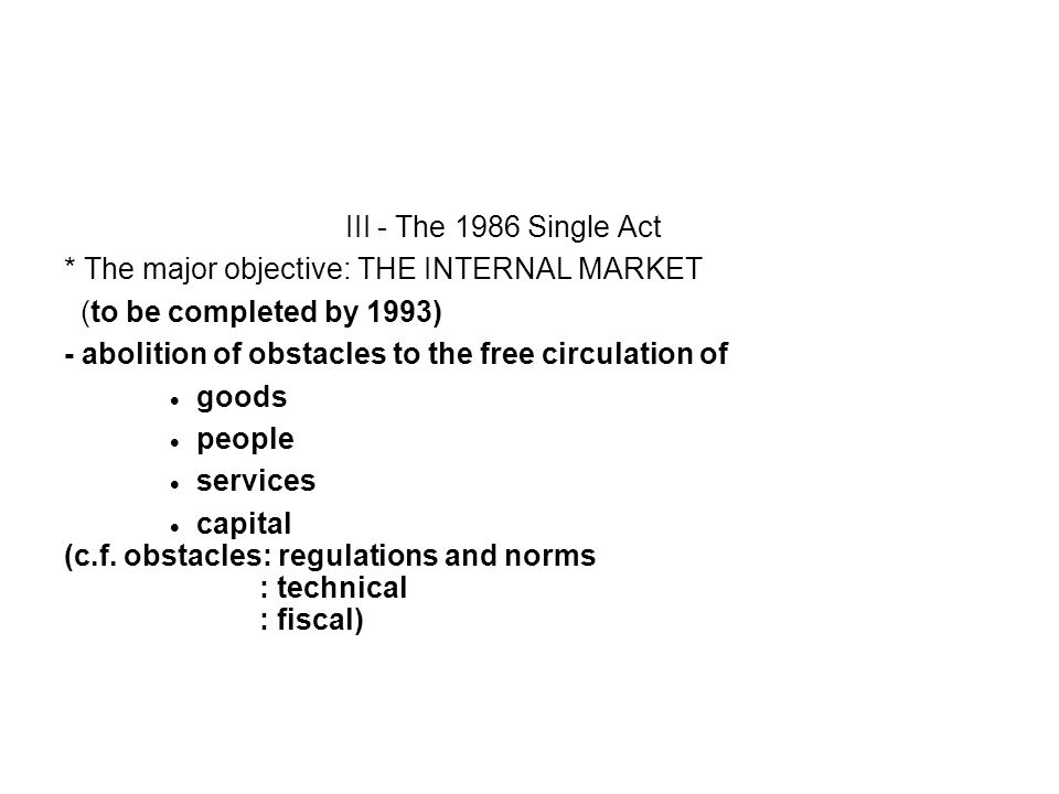 III - The 1986 Single Act * The major objective: THE INTERNAL MARKET (to be completed by 1993) - abolition of obstacles to the free circulation of goo