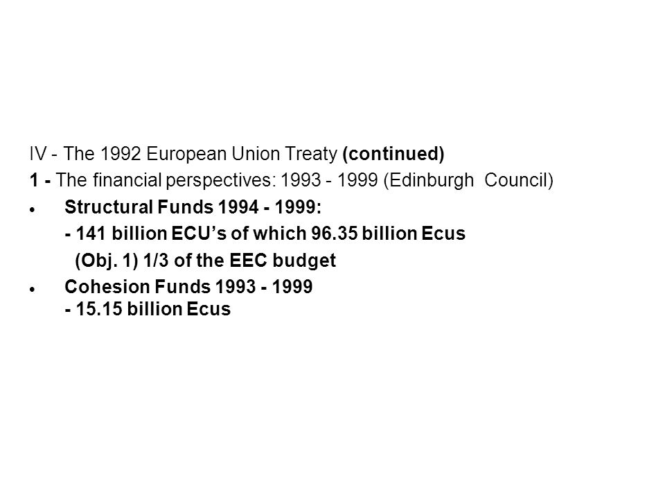 IV - The 1992 European Union Treaty (continued) 1 - The financial perspectives: 1993 - 1999 (Edinburgh Council) Structural Funds 1994 - 1999: - 141 bi