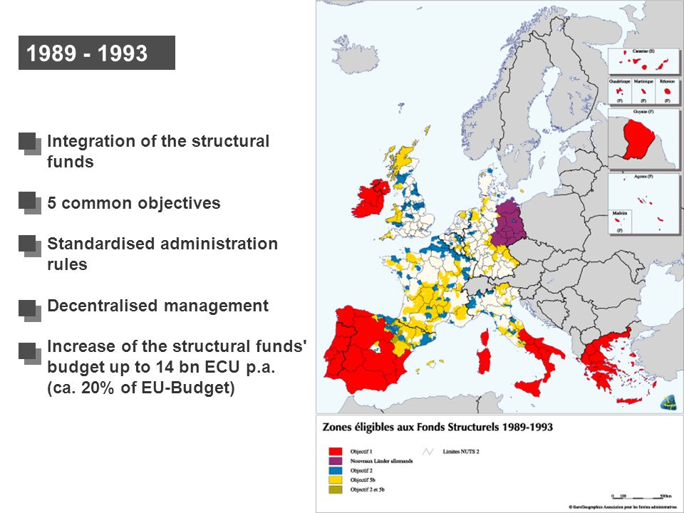 1989 - 1993 Integration of the structural funds 5 common objectives Standardised administration rules Decentralised management Increase of the structu