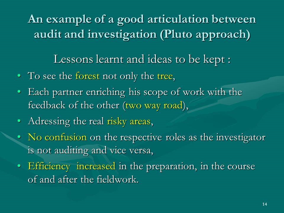 An example of a good articulation between audit and investigation (Pluto approach) Lessons learnt and ideas to be kept : To see the forest not only the tree,To see the forest not only the tree, Each partner enriching his scope of work with the feedback of the other (two way road),Each partner enriching his scope of work with the feedback of the other (two way road), Adressing the real risky areas,Adressing the real risky areas, No confusion on the respective roles as the investigator is not auditing and vice versa,No confusion on the respective roles as the investigator is not auditing and vice versa, Efficiency increased in the preparation, in the course of and after the fieldwork.Efficiency increased in the preparation, in the course of and after the fieldwork.