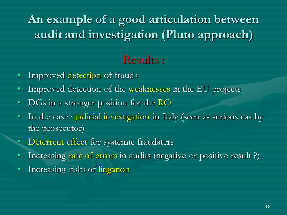 An example of a good articulation between audit and investigation (Pluto approach) Results : Improved detection of fraudsImproved detection of frauds Improved detection of the weaknesses in the EU projectsImproved detection of the weaknesses in the EU projects DGs in a stronger position for the RODGs in a stronger position for the RO In the case : judicial investigation in Italy (seen as serious cas by the prosecutor)In the case : judicial investigation in Italy (seen as serious cas by the prosecutor) Deterrent effect for systemic fraudstersDeterrent effect for systemic fraudsters Increasing rate of errors in audits (negative or positive result )Increasing rate of errors in audits (negative or positive result ) Increasing risks of litigationIncreasing risks of litigation 15