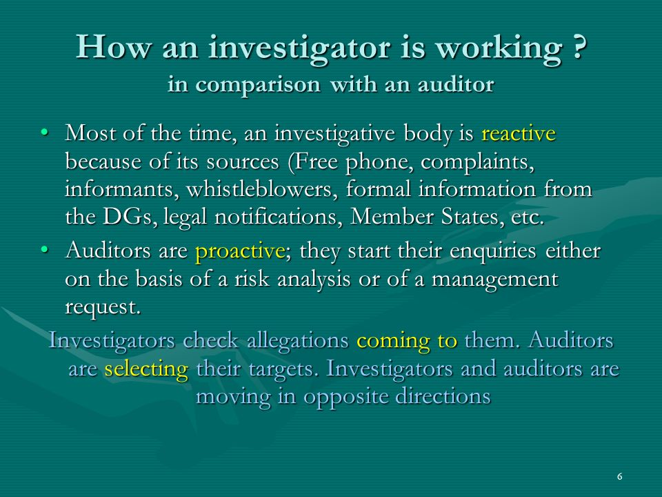 How an investigator is working ? in comparison with an auditor Most of the time, an investigative body is reactive because of its sources (Free phone,