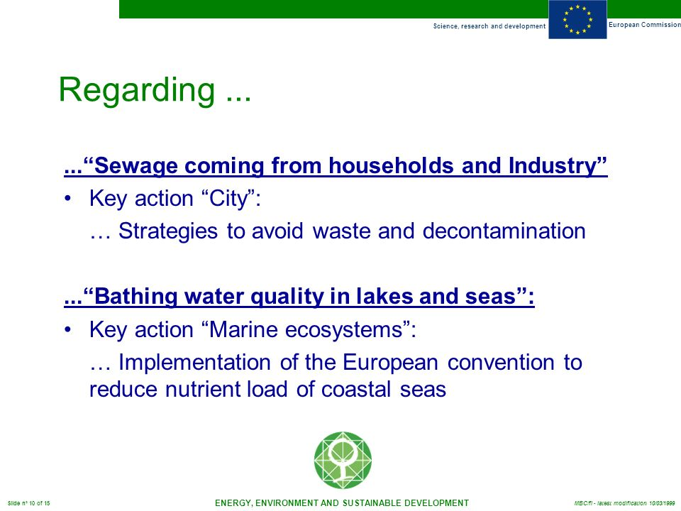 Science, research and development European Commission ENERGY, ENVIRONMENT AND SUSTAINABLE DEVELOPMENT Slide n° 10 of 15 MBC/fl - latest modification 10/03/ Sewage coming from households and Industry Key action City: … Strategies to avoid waste and decontamination...Bathing water quality in lakes and seas: Key action Marine ecosystems: … Implementation of the European convention to reduce nutrient load of coastal seas Regarding...
