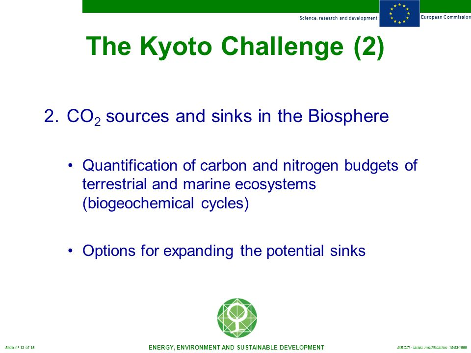 Science, research and development European Commission ENERGY, ENVIRONMENT AND SUSTAINABLE DEVELOPMENT Slide n° 13 of 15 MBC/fl - latest modification 10/03/1999 The Kyoto Challenge (2) 2.